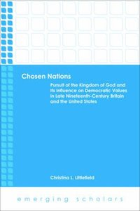 Chosen Nations - Pursuit of the Kingdom of God and Its Influence on Democratic Values in Late Nineteenth-Century Britain and the U.S. (Emerging Scholars Series)