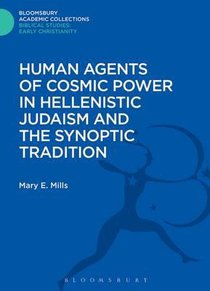 Human Agents of Cosmic Power in Hellenistic Judaism and the Synoptic Tradition (Bloomsbury Academic Collections: Biblical Studies Series)