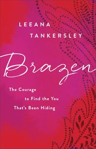 Brazen: The Courage to Find the You Thats Been Hiding