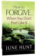 How to Forgive...When You Dont Feel Like It
