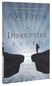 Disruptive Faith, A: Expect God to Interrupt Your Life (New Tozer Collection Series)