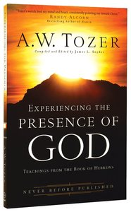 Experiencing the Presence of God: Teachings From the Book of Hebrews (New Tozer Collection Series)