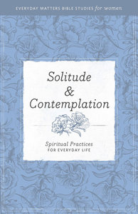 Solitude and Contemplation (Everyday Matters Bible Studies For Women Series)