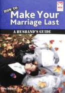 How to Make Your Marriage Last: A Husbands Guide (Wise Choices Series)