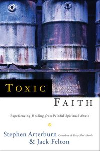 Toxic Faith: Experiencing Healing From Painful Spiritual Abuse