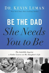 Be the Dad She Needs You to Be: The Indelible Imprint a Father Leaves on His Daughters Life