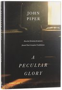 A Peculiar Glory: How the Christian Scriptures Reveal Their Complete Truthfulness