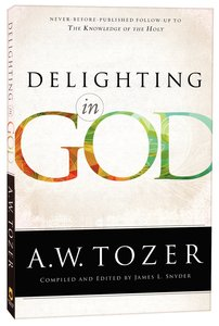 Delighting in God - Never Before Published Follow-Up to the Knowledge of the Holy (New Tozer Collection Series)