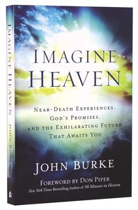 Imagine Heaven: Near-Death Experiences, Gods Promises, and the Exhilarating Future That Awaits You