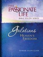 Galatians - Heavens Freedom (The Passionate Life Bible Study Series)