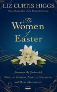 The Women of Easter: A Journey With Mary of Bethany, Mary of Nazareth, and Mary Magdalene