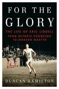 For the Glory: Eric Liddells Journey From Olympic Champion to Modern Martyr