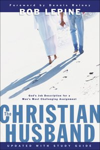 The Christian Husband: Gods Job Description For a Mans Most Challenging Assignment