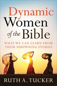 Dynamic Women of the Bible: What We Can Learn From Their Surprising Stories