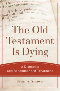 Old Testament is Dying, the - a Diagnosis and Recommended Treatment (Theological Explorations For The Church Catholic Series)