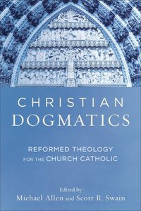 Christian Dogmatics: Reformed Theology For the Church Catholic