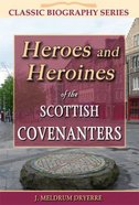 Heroes and Heroines of the Scottish Covenanters (Classic Biography Series)