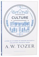 Culture: Living as Citizens of Heaven on Earth: Collected Insights From a W Tozer