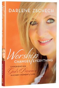 Worship Changes Everything: Experiencing Gods Presence in Every Moment of Life