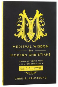 Medieval Wisdom For Modern Christians: Finding Authentic Faith in a Forgotten Age With C S Lewis