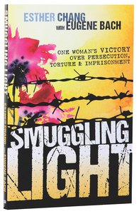 Smuggling Light: One Womans Victory Over Persecution, Torture, and Imprisonment