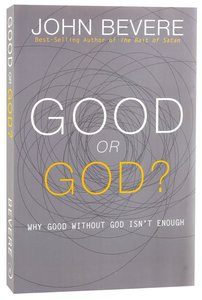 Good Or God?: Why Good Without God Isnt Enough