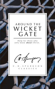 Around the Wicket Gate: Help For Those Who Only Know About Christ (Ch Spurgeon Signature Classics Series)