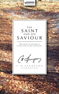 The Saint and His Saviour: The Work of the Spirit in the Life of the Christian (Ch Spurgeon Signature Classics Series)