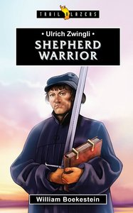 Shephered Warrior (Ulrich Zwingli) (Trailblazers Series)