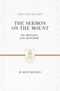 Sermon on the Mount, the - the Message of the Kingdom (ESV Edition) (Preaching The Word Series)