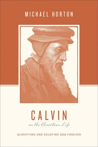 Calvin on the Christian Life - Glorifying and Enjoying God Forever (Theologians On The Christian Life Series)