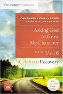 Asking God to Grow My Character: The Journey Continues, Participants Guide 6 (#06 in Celebrate Recovery Participants Guide Series)