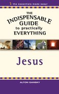 Jesus (The Indispensable Guide To Practically Everything Series)