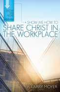 Show Me How to Share Christ in the Workplace (Show Me How To Series)