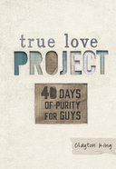 40 Days of Purity For Guys (True Love Project Studies Series)