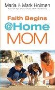 Faith Begins @ Home Mom (Faith Begins @ Home Series)