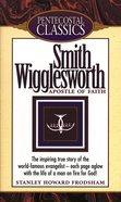 Smith Wigglesworth (Pentecostal Classics Series)