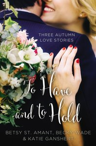 To Have and to Hold - Three Autumn Love Stories (Year Of Wedding Story Novella Series)