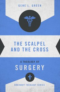 The Scalpel and the Cross (Zondervans Ordinary Theology Series)
