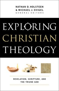 Exploring Christian Theology: Revelation, Scripture, and the Triune God (Volume 1)