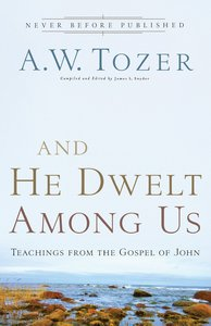 And He Dwelt Among Us (New Tozer Collection Series)