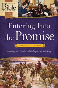 Entering Into the Promise: Joshua Through 1 & 2 Samuel (What The Bible Is All About Bible Study Series)