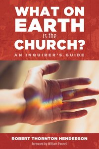 What on Earth is the Church?: An Inquirers Guide