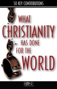 What Christianity Has Done For the World (Rose Bible Basics Series)