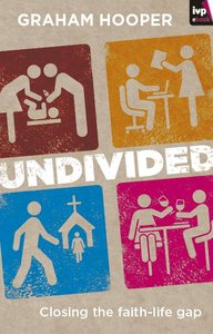 Undivided: Closing the Faith-Life Gap