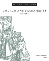 Church and Sacraments (#3 in The Annotated Luther Series)