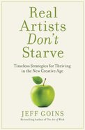 Real Artists Dont Starve: Timeless Strategies For Thriving In the New Creative Age