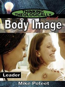 Body Image (Leaders Guide) (Thinking Theologically About Series)