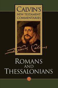 Romans, Thessalonians (Calvins New Testament Commentary Series)