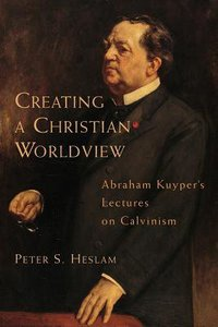 Creating a Christian Worldview: Abraham Kuypers Lectures on Calvinism